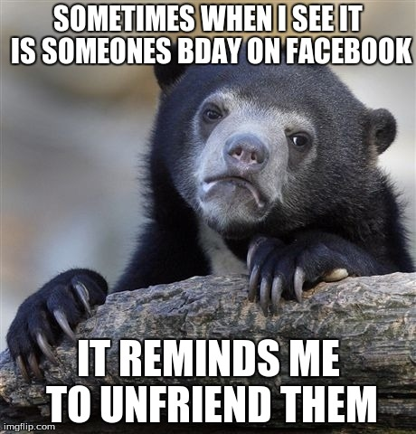 Confession Bear | SOMETIMES WHEN I SEE IT IS SOMEONES BDAY ON FACEBOOK IT REMINDS ME TO UNFRIEND THEM | image tagged in memes,confession bear,facebook | made w/ Imgflip meme maker