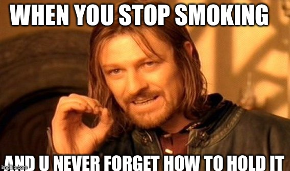 One Does Not Simply Meme | WHEN YOU STOP SMOKING AND U NEVER FORGET HOW TO HOLD IT | image tagged in memes,one does not simply | made w/ Imgflip meme maker
