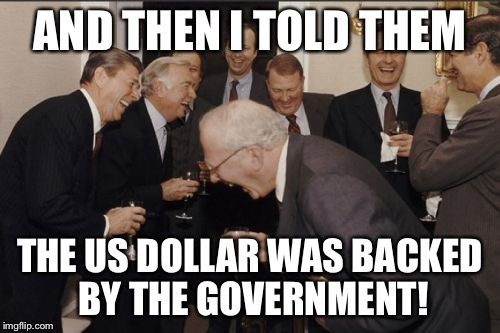 Laughing Men In Suits Meme | AND THEN I TOLD THEM THE US DOLLAR WAS BACKED BY THE GOVERNMENT! | image tagged in memes,laughing men in suits | made w/ Imgflip meme maker