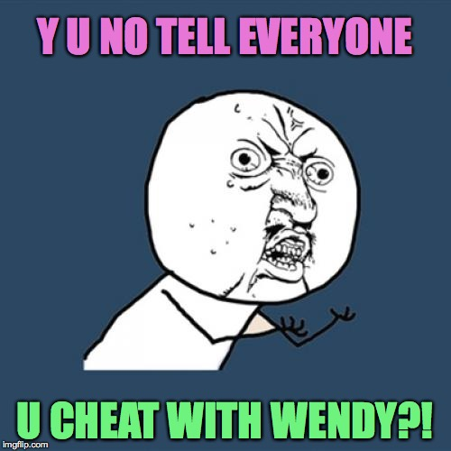 Y U No Meme | Y U NO TELL EVERYONE U CHEAT WITH WENDY?! | image tagged in memes,y u no | made w/ Imgflip meme maker