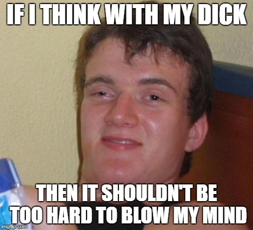 If you know what I mean | IF I THINK WITH MY DICK THEN IT SHOULDN'T BE TOO HARD TO BLOW MY MIND | image tagged in memes,10 guy,bad puns,funny,dank memes,blow job | made w/ Imgflip meme maker