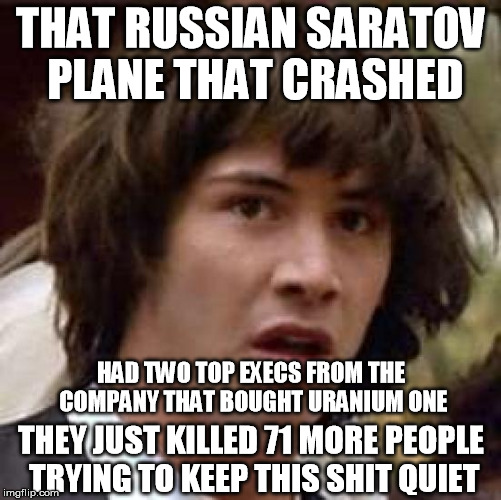 Crashed Saratov plane in Russia carried two top execs of Uranium One purchaser | THAT RUSSIAN SARATOV PLANE THAT CRASHED THEY JUST KILLED 71 MORE PEOPLE TRYING TO KEEP THIS SHIT QUIET HAD TWO TOP EXECS FROM THE COMPANY TH | image tagged in memes,conspiracy keanu,hillary | made w/ Imgflip meme maker