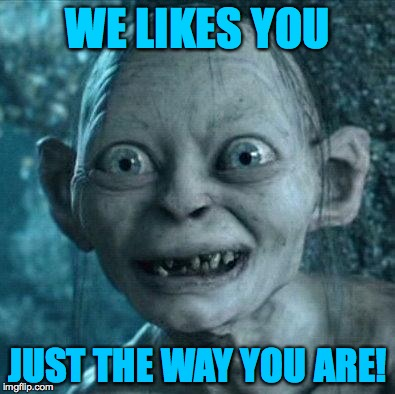 WE LIKES YOU JUST THE WAY YOU ARE! | made w/ Imgflip meme maker