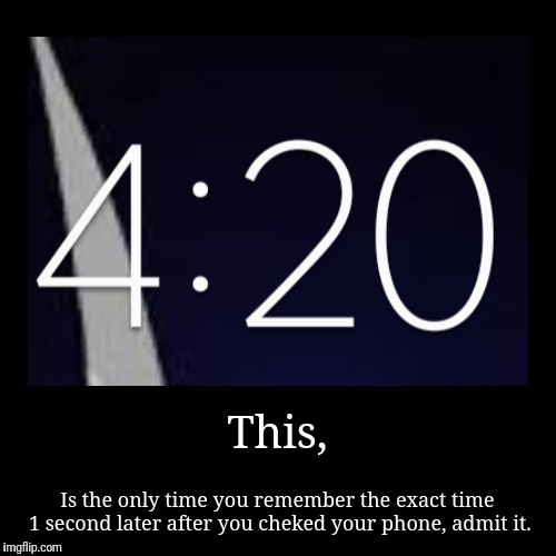 This, | Is the only time you remember the exact time 1 second later after you cheked your phone, admit it. | image tagged in funny,demotivationals,420,time | made w/ Imgflip demotivational maker