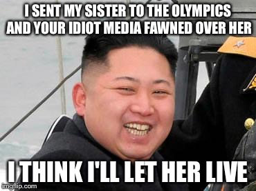 Happy Kim Jong Un | I SENT MY SISTER TO THE OLYMPICS AND YOUR IDIOT MEDIA FAWNED OVER HER I THINK I'LL LET HER LIVE | image tagged in happy kim jong un | made w/ Imgflip meme maker
