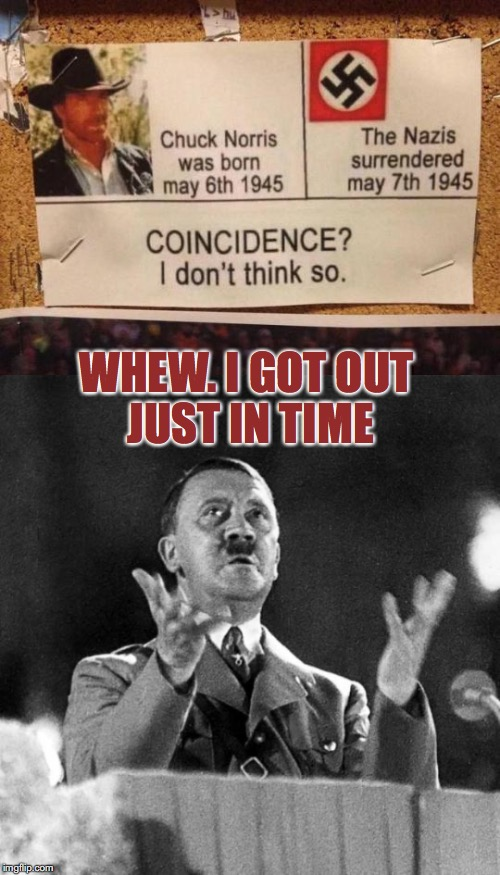 Timely Surrender |  WHEW. I GOT OUT JUST IN TIME | image tagged in chuck norris,adolf hitler,nazi,surrender,suicide | made w/ Imgflip meme maker