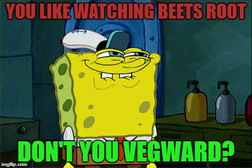 Dont You Squidward Meme | YOU LIKE WATCHING BEETS ROOT DON'T YOU VEGWARD? | image tagged in memes,dont you squidward | made w/ Imgflip meme maker