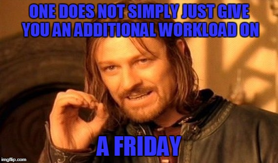 One Does Not Simply Meme | ONE DOES NOT SIMPLY JUST GIVE YOU AN ADDITIONAL WORKLOAD ON A FRIDAY | image tagged in memes,one does not simply | made w/ Imgflip meme maker