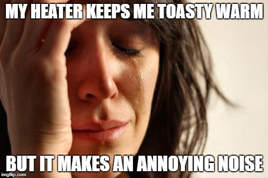 First World Problems Meme | MY HEATER KEEPS ME TOASTY WARM BUT IT MAKES AN ANNOYING NOISE | image tagged in memes,first world problems | made w/ Imgflip meme maker