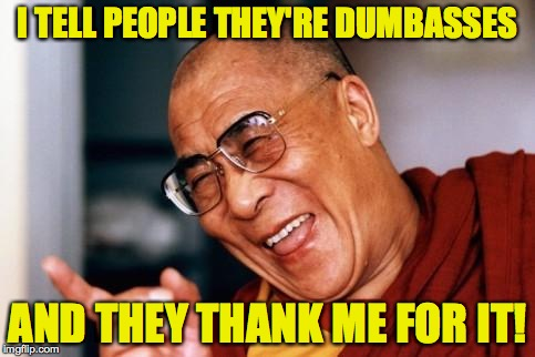 I like my job and I'm good at it. | I TELL PEOPLE THEY'RE DUMBASSES AND THEY THANK ME FOR IT! | image tagged in memes,dalai lama,dumbass | made w/ Imgflip meme maker