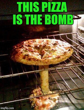 Nuke my oven | THIS PIZZA IS THE BOMB | image tagged in pizza,bomb,pipe_picasso | made w/ Imgflip meme maker