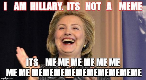 Hillary Laughing | I    AM  HILLARY.  ITS   NOT   A    MEME ITS    ME ME ME ME ME ME ME ME MEMEMEMEMEMEMEMEMEME | image tagged in hillary laughing | made w/ Imgflip meme maker