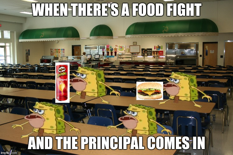 Cafeteria | WHEN THERE'S A FOOD FIGHT AND THE PRINCIPAL COMES IN | image tagged in cafeteria | made w/ Imgflip meme maker