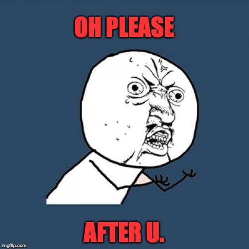 Y U No Meme | OH PLEASE AFTER U. | image tagged in memes,y u no | made w/ Imgflip meme maker