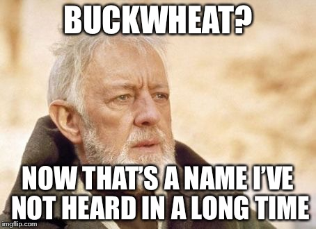 BUCKWHEAT? NOW THAT'S A NAME I'VE NOT HEARD IN A LONG TIME | made w/ Imgflip meme maker