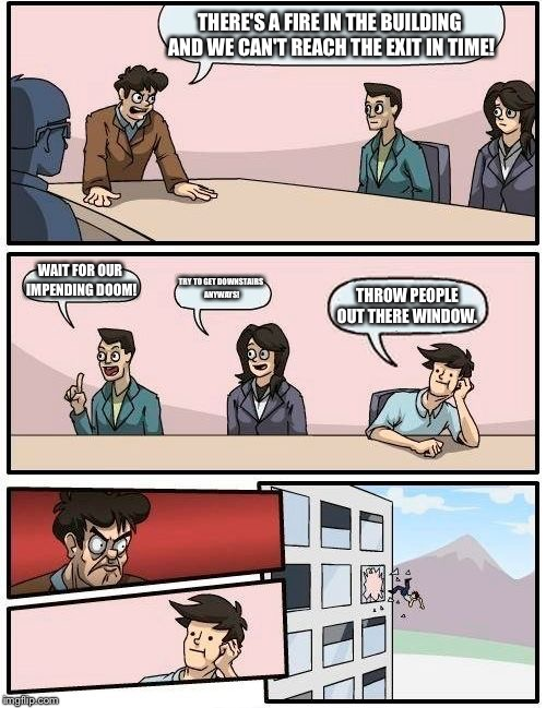 Boardroom Meeting Suggestion Meme | THERE'S A FIRE IN THE BUILDING AND WE CAN'T REACH THE EXIT IN TIME! WAIT FOR OUR IMPENDING DOOM! TRY TO GET DOWNSTAIRS ANYWAYS! THROW PEOPLE | image tagged in memes,boardroom meeting suggestion | made w/ Imgflip meme maker