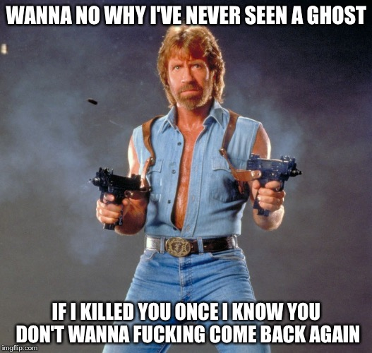Chuck Norris Guns Meme | WANNA NO WHY I'VE NEVER SEEN A GHOST IF I KILLED YOU ONCE I KNOW YOU DON'T WANNA F**KING COME BACK AGAIN | image tagged in memes,chuck norris guns,chuck norris | made w/ Imgflip meme maker