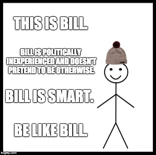 Be Like Bill Meme | THIS IS BILL. BILL IS POLITICALLY INEXPERIENCED AND DOESN'T PRETEND TO BE OTHERWISE. BILL IS SMART. BE LIKE BILL. | image tagged in memes,be like bill | made w/ Imgflip meme maker