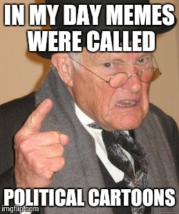 Back In My Day Meme | IN MY DAY MEMES WERE CALLED POLITICAL CARTOONS | image tagged in memes,back in my day | made w/ Imgflip meme maker