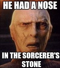 Just a reminder | HE HAD A NOSE IN THE SORCERER'S STONE | image tagged in harry potter,voldemort,voldemort nose | made w/ Imgflip meme maker