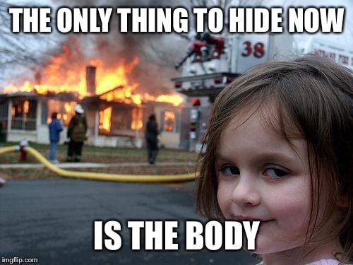 Disaster Girl Meme | THE ONLY THING TO HIDE NOW IS THE BODY | image tagged in memes,disaster girl | made w/ Imgflip meme maker