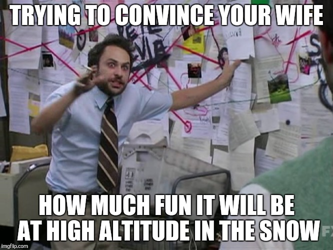 Always Sunny | TRYING TO CONVINCE YOUR WIFE HOW MUCH FUN IT WILL BE AT HIGH ALTITUDE IN THE SNOW | image tagged in always sunny | made w/ Imgflip meme maker