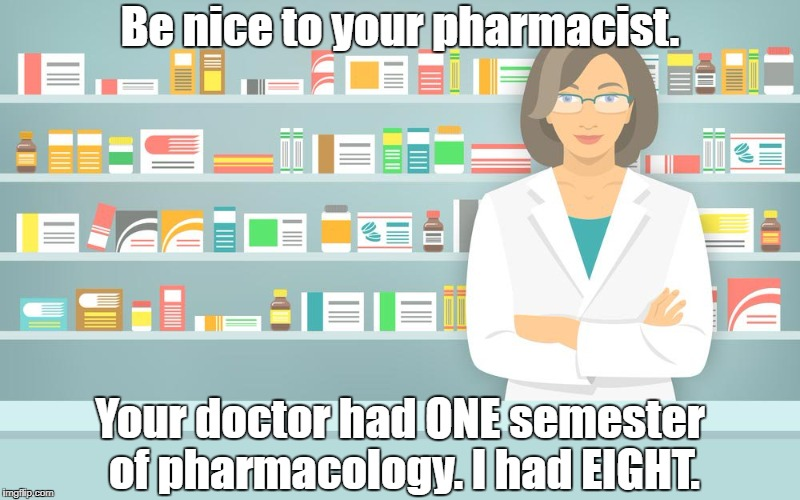 Be nice to your pharmacist. Your doctor had ONE semester of pharmacology. I had EIGHT. | made w/ Imgflip meme maker