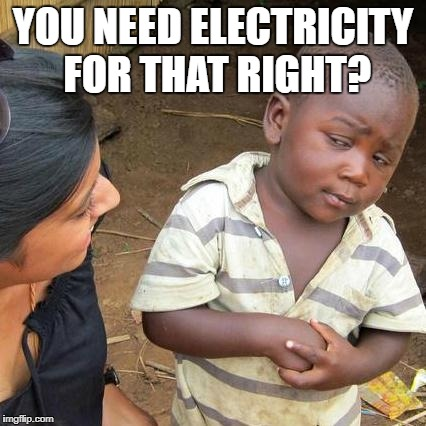 Third World Skeptical Kid Meme | YOU NEED ELECTRICITY FOR THAT RIGHT? | image tagged in memes,third world skeptical kid | made w/ Imgflip meme maker