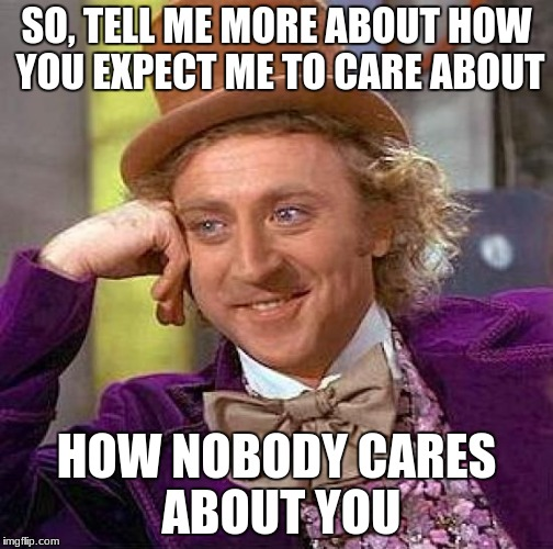 Creepy Condescending Wonka Meme | SO, TELL ME MORE ABOUT HOW YOU EXPECT ME TO CARE ABOUT HOW NOBODY CARES ABOUT YOU | image tagged in memes,creepy condescending wonka | made w/ Imgflip meme maker