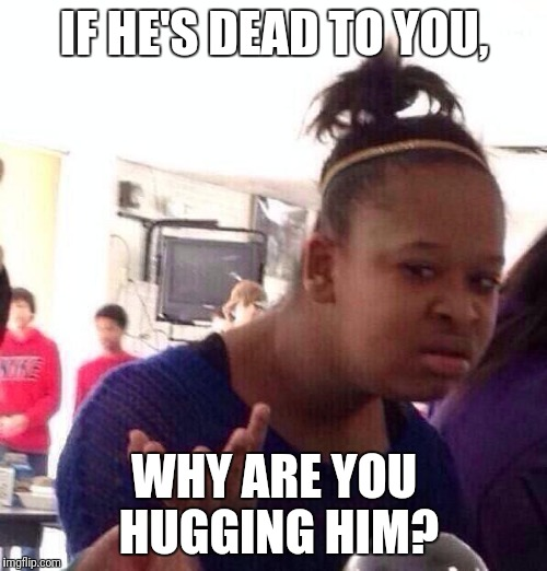 Black Girl Wat Meme | IF HE'S DEAD TO YOU, WHY ARE YOU HUGGING HIM? | image tagged in memes,black girl wat | made w/ Imgflip meme maker
