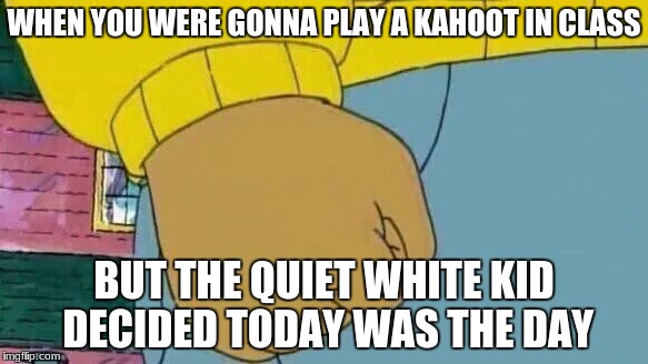 Edgy fist | WHEN YOU WERE GONNA PLAY A KAHOOT IN CLASS BUT THE QUIET WHITE KID DECIDED TODAY WAS THE DAY | image tagged in memes,arthur fist,school shooter,edgy,dank | made w/ Imgflip meme maker