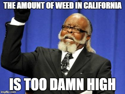 Too Damn High Meme | THE AMOUNT OF WEED IN CALIFORNIA IS TOO DAMN HIGH | image tagged in memes,too damn high | made w/ Imgflip meme maker
