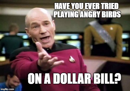Picard Wtf Meme | HAVE YOU EVER TRIED PLAYING ANGRY BIRDS ON A DOLLAR BILL? | image tagged in memes,picard wtf | made w/ Imgflip meme maker