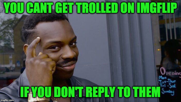 Roll Safe Think About It Meme | YOU CANT GET TROLLED ON IMGFLIP IF YOU DON'T REPLY TO THEM | image tagged in memes,roll safe think about it | made w/ Imgflip meme maker