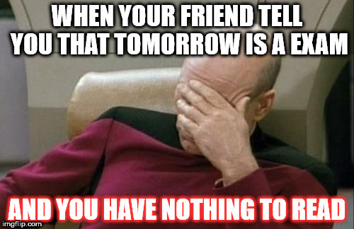 Captain Picard Facepalm Meme | WHEN YOUR FRIEND TELL YOU THAT TOMORROW IS A EXAM AND YOU HAVE NOTHING TO READ | image tagged in memes,captain picard facepalm | made w/ Imgflip meme maker