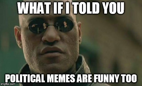 Matrix Morpheus Meme | WHAT IF I TOLD YOU POLITICAL MEMES ARE FUNNY TOO | image tagged in memes,matrix morpheus | made w/ Imgflip meme maker