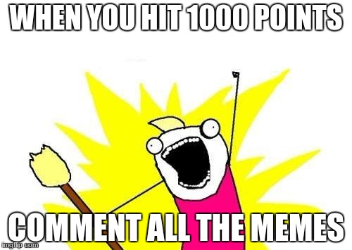 X All The Y Meme | WHEN YOU HIT 1000 POINTS COMMENT ALL THE MEMES | image tagged in memes,x all the y | made w/ Imgflip meme maker