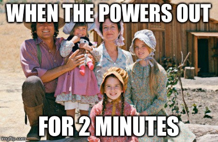 Dank power meme | WHEN THE POWERS OUT FOR 2 MINUTES | image tagged in power out,power,little house on the prairie | made w/ Imgflip meme maker