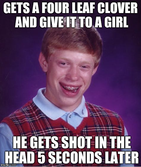 Bad Luck Brian Meme | GETS A FOUR LEAF CLOVER AND GIVE IT TO A GIRL HE GETS SHOT IN THE HEAD 5 SECONDS LATER | image tagged in memes,bad luck brian | made w/ Imgflip meme maker