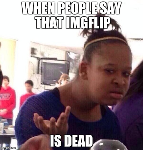 Black Girl Wat Meme | WHEN PEOPLE SAY THAT IMGFLIP IS DEAD | image tagged in memes,black girl wat | made w/ Imgflip meme maker