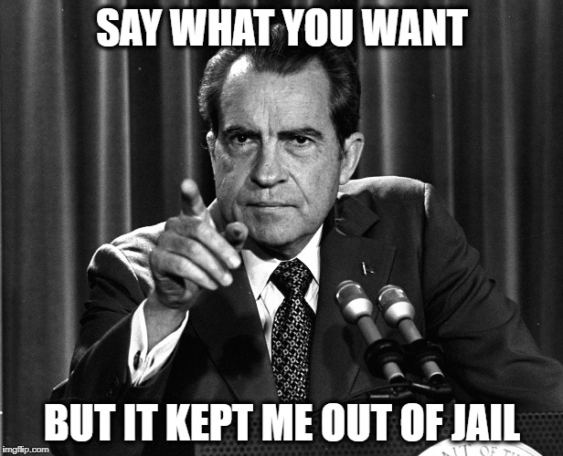 Nixon | SAY WHAT YOU WANT BUT IT KEPT ME OUT OF JAIL | image tagged in nixon | made w/ Imgflip meme maker