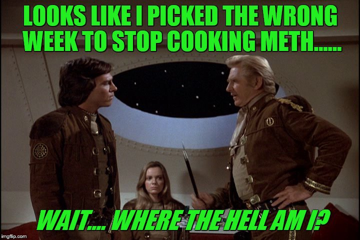LOOKS LIKE I PICKED THE WRONG WEEK TO STOP COOKING METH...... WAIT.... WHERE THE HELL AM I? | made w/ Imgflip meme maker