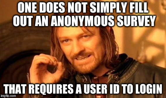 One Does Not Simply Meme | ONE DOES NOT SIMPLY FILL OUT AN ANONYMOUS SURVEY THAT REQUIRES A USER ID TO LOGIN | image tagged in memes,one does not simply,AdviceAnimals | made w/ Imgflip meme maker