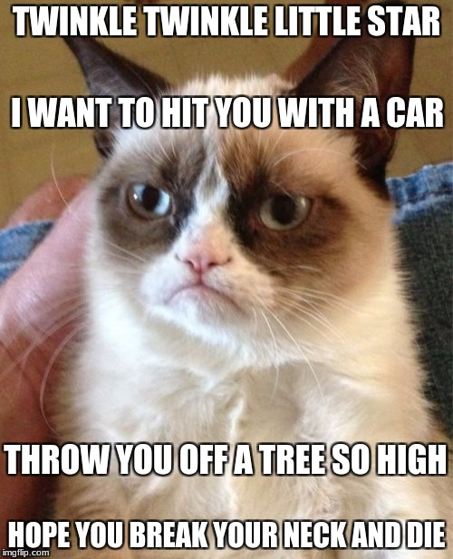 Grumpy Cat | TWINKLE TWINKLE LITTLE STAR HOPE YOU BREAK YOUR NECK AND DIE I WANT TO HIT YOU WITH A CAR THROW YOU OFF A TREE SO HIGH | image tagged in memes,grumpy cat,funny,funny memes | made w/ Imgflip meme maker