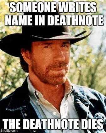 Chuck Norris Meme | SOMEONE WRITES NAME IN DEATHNOTE THE DEATHNOTE DIES | image tagged in memes,chuck norris | made w/ Imgflip meme maker
