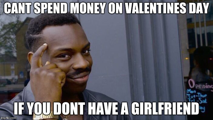 Roll Safe Think About It Meme | CANT SPEND MONEY ON VALENTINES DAY IF YOU DONT HAVE A GIRLFRIEND | image tagged in memes,roll safe think about it | made w/ Imgflip meme maker