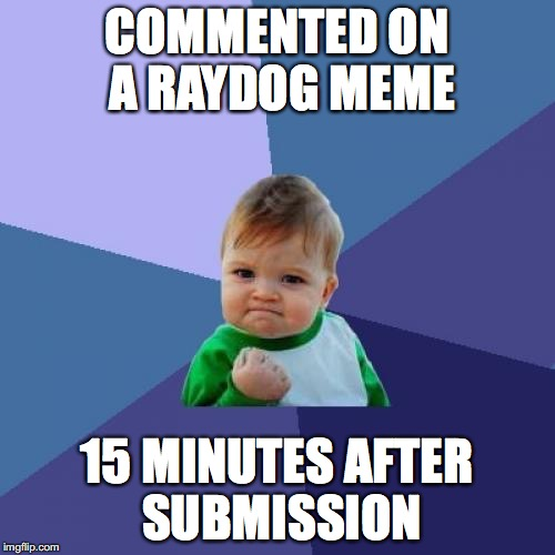 I didn't even know it was a Raydog meme at first! | COMMENTED ON A RAYDOG MEME 15 MINUTES AFTER SUBMISSION | image tagged in memes,success kid,raydog | made w/ Imgflip meme maker