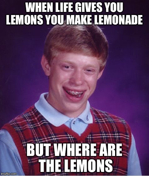 Bad Luck Brian Meme | WHEN LIFE GIVES YOU LEMONS YOU MAKE LEMONADE BUT WHERE ARE THE LEMONS | image tagged in memes,bad luck brian | made w/ Imgflip meme maker