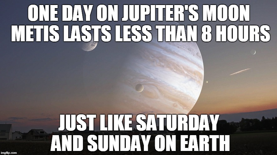 ONE DAY ON JUPITER'S MOON METIS LASTS LESS THAN 8 HOURS JUST LIKE SATURDAY AND SUNDAY ON EARTH | image tagged in jupiter's moon | made w/ Imgflip meme maker