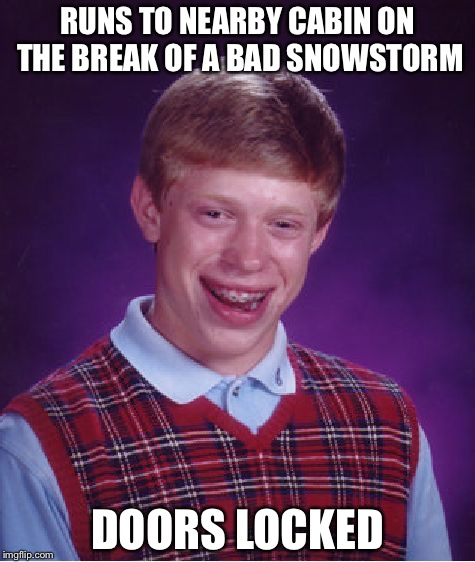 Bad Luck Brian Meme | RUNS TO NEARBY CABIN ON THE BREAK OF A BAD SNOWSTORM DOORS LOCKED | image tagged in memes,bad luck brian | made w/ Imgflip meme maker